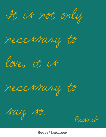 Proverb picture quotes - It is not only necessary to love, it is necessary to say so. - Love quotes