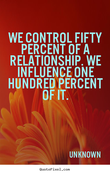 Design custom picture quote about love - We control fifty percent of a relationship. we..