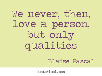 How to make picture quotes about love - We never, then, love a person, but only qualities