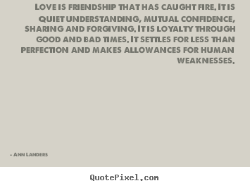 Love is friendship that has caught fire. it is quiet understanding,.. Ann Landers great love quote