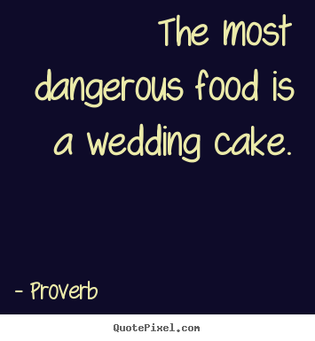 Quotes about love - The most dangerous food is a wedding cake.