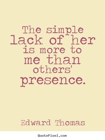 Edward Thomas picture quotes - The simple lack of her is more to me than others' presence. - Love quotes