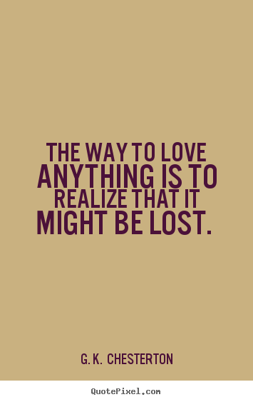 Quote about love - The way to love anything is to realize that it ...