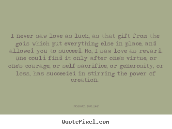 Norman Mailer picture quote - I never saw love as luck, as that gift from the gods which put everything.. - Love quote