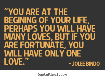 "Love quotes - ""you are at the begining of your life, perhaps you will.."