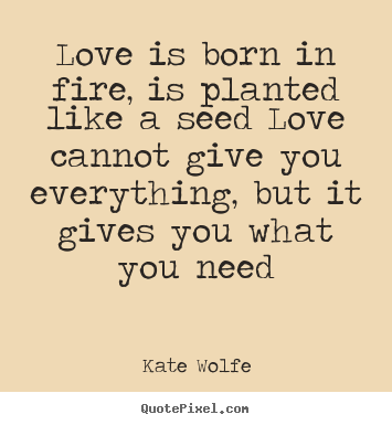Love quote - Love is born in fire, is planted like a seed..