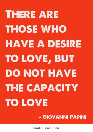 Giovanni Papini picture quotes - There are those who have a desire to love, but do not.. - Love quote