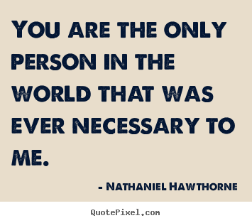 Sayings about love - You are the only person in the world that..