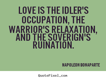 Create custom picture quotes about love - Love is the idler's occupation, the warrior's..