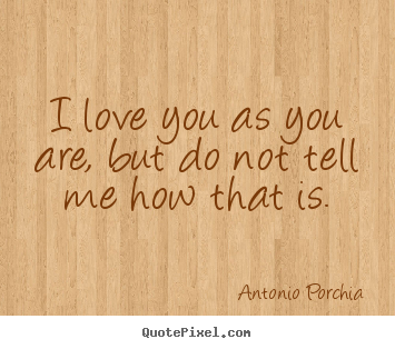 I love you as you are, but do not tell me.. Antonio Porchia great love quotes