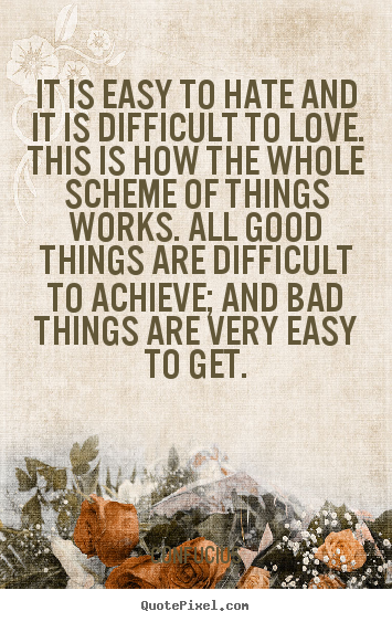 Create graphic picture quotes about love - It is easy to hate and it is difficult to love. this..