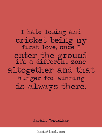 Love quotes - I hate losing and cricket being my first love, once i..