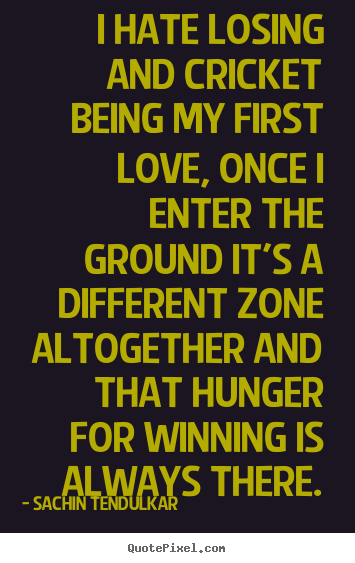 Quotes about love - I hate losing and cricket being my first love, once i enter..
