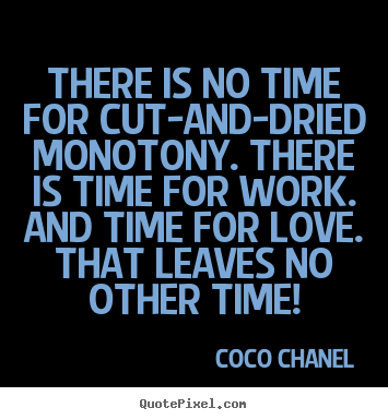 Coco Chanel picture quotes - There is no time for cut-and-dried monotony. there is.. - Love quotes