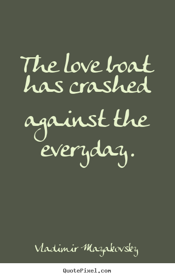 Make custom picture quotes about love - The love boat has crashed against the everyday.