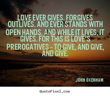 Quotes about love - Love ever gives. forgives outlives. and ever stands..