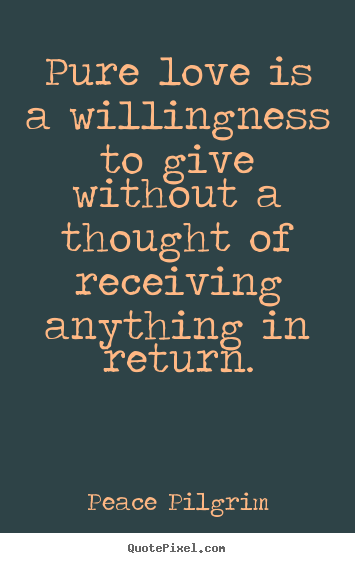 Quotes about love - Pure love is a willingness to give without a ...