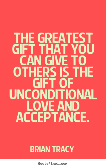 Love quotes - The greatest gift that you can give to others is the gift of unconditional..