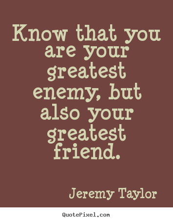 Know that you are your greatest enemy, but also.. Jeremy Taylor popular love quote