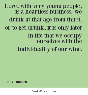 Isak Dinesen picture sayings - Love, with very young people, is a heartless business. we drink.. - Love quotes