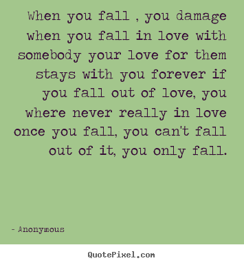 When you fall , you damage when you fall in love with somebody.. Anonymous popular love sayings