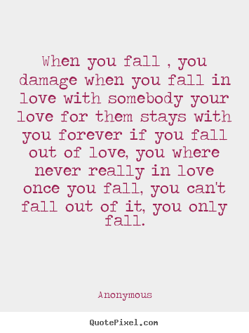 Quote about love - When you fall , you damage when you fall in love with somebody..