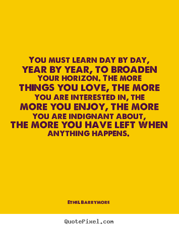 Love quotes - You must learn day by day, year by year, to broaden..