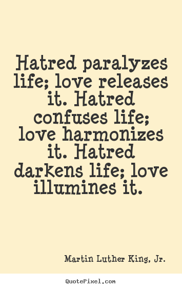 Hatred paralyzes life; love releases it. hatred.. Martin Luther King, Jr. famous love quotes