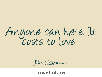 John Williamson picture quotes - Anyone can hate. it costs to love.  - Love quotes