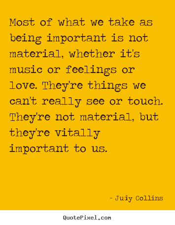 Judy Collins picture quotes - Most of what we take as being important is not material, whether it's.. - Love quotes