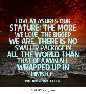 Love quote - Love measures our stature: the more we love,..