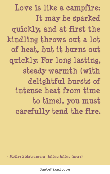 Create your own picture quotes about love - Love is like a campfire: it may be sparked quickly,..