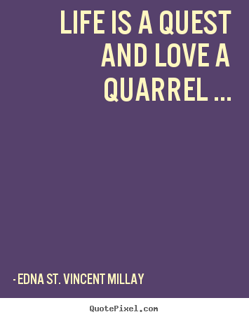 Edna St. Vincent Millay picture quotes - Life is a quest and love a quarrel ... - Love sayings
