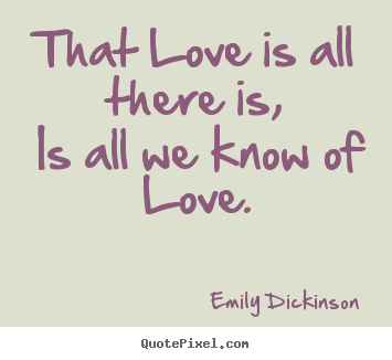 Emily Dickinson picture quotes - That love is all there is, is all we know of love. - Love sayings