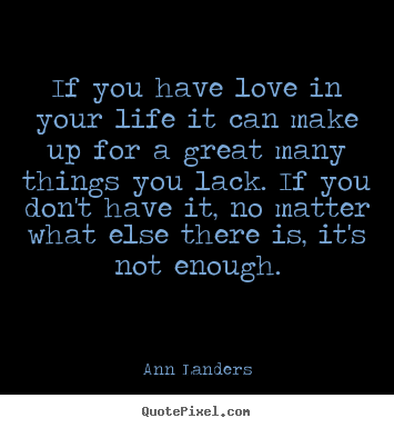 Love quotes - If you have love in your life it can make up for a great..