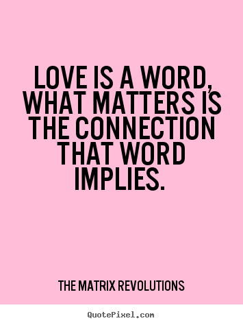 Design image quotes about love - Love is a word, what matters is the connection that word implies.