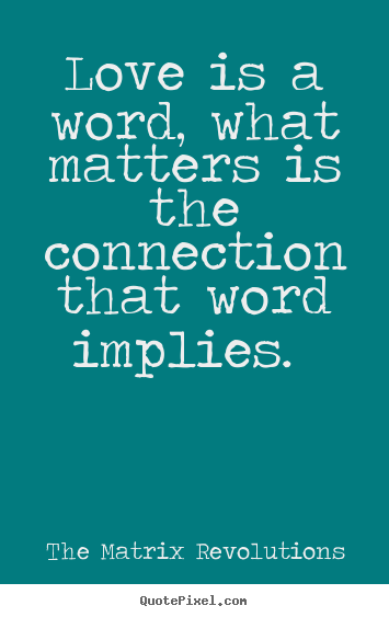 Love is a word, what matters is the connection that word implies... The Matrix Revolutions famous love quote
