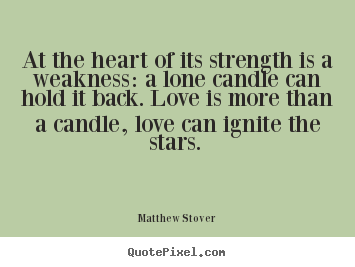 Love quotes - At the heart of its strength is a weakness: a ...