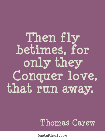 Then fly betimes, for only they conquer love, that run away.  Thomas Carew greatest love quotes