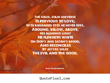 Ralph Waldo Emerson picture quotes - The solid, solid universe is pervious to love; with bandaged eyes.. - Love quotes