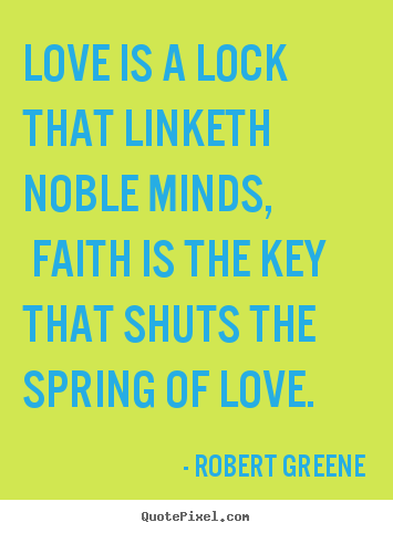 Love quote - Love is a lock that linketh noble minds, faith is the..