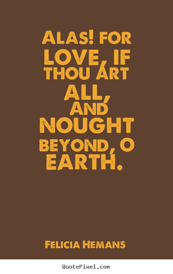 Felicia Hemans poster quotes - Alas! for love, if thou art all, and nought beyond, o earth.  - Love quotes
