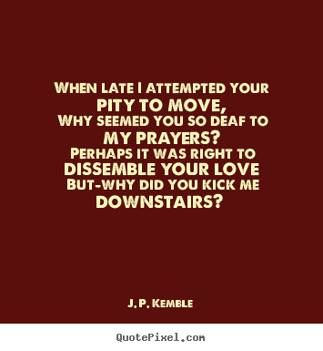 J. P. Kemble image quotes - When late i attempted your pity to move, why seemed you so deaf to.. - Love quote
