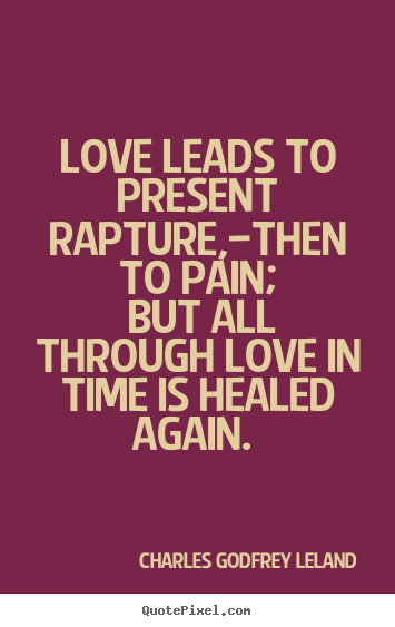 Create poster quotes about love - Love leads to present rapture,—then to pain; but all through love..