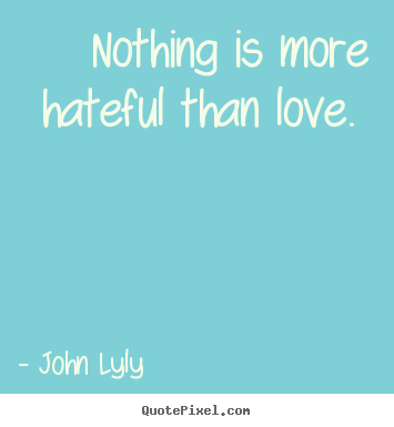 Love quotes - Nothing is more hateful than love.