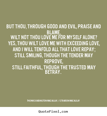 But thou, through good and evil, praise and blame,.. Thomas Babington Macaulay, 1st Baron Macaulay good love quote