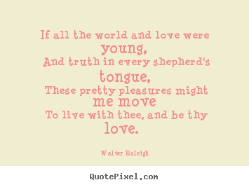 Love quotes - If all the world and love were young, and truth in every shepherd's..