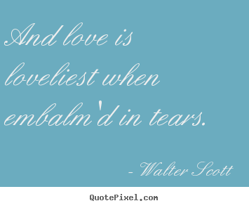 Love quotes - And love is loveliest when embalm'd in tears...