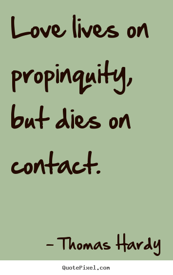 Love lives on propinquity, but dies on contact. Thomas Hardy popular love quotes
