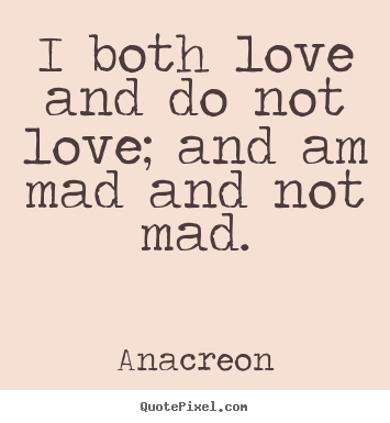 Love quote - I both love and do not love; and am mad and not..